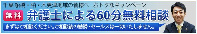 千葉 船橋・柏・木更津地域の皆様へ おトクなキャンペーン 弁護士による60分無料相談。まずはご相談ください。ご相談後の勧誘・セールスは一切いたしません。